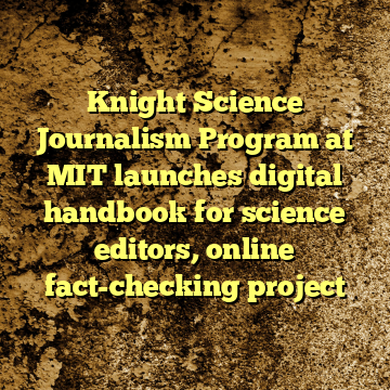 Knight Science Journalism Program at MIT launches digital handbook for science editors, online fact-checking project