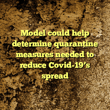 Model could help determine quarantine measures needed to reduce Covid-19's spread