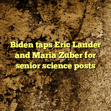 Biden taps Eric Lander and Maria Zuber for senior science posts