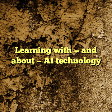 Learning with — and about — AI technology